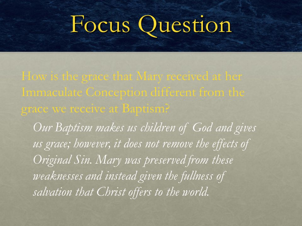 Focus Question How is the grace that Mary received at her Immaculate Conception different from the grace we receive at Baptism