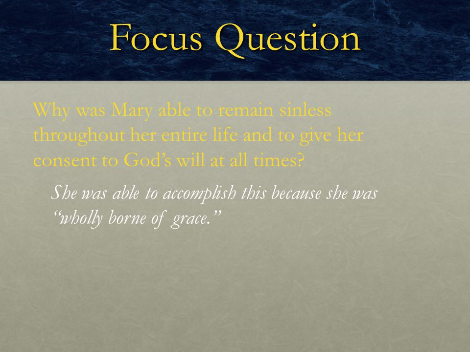 Focus Question Why was Mary able to remain sinless throughout her entire life and to give her consent to God's will at all times