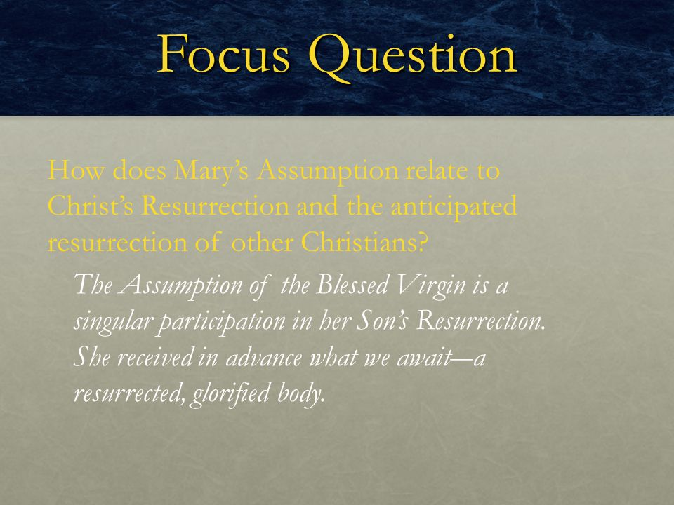 Focus Question How does Mary's Assumption relate to Christ's Resurrection and the anticipated resurrection of other Christians