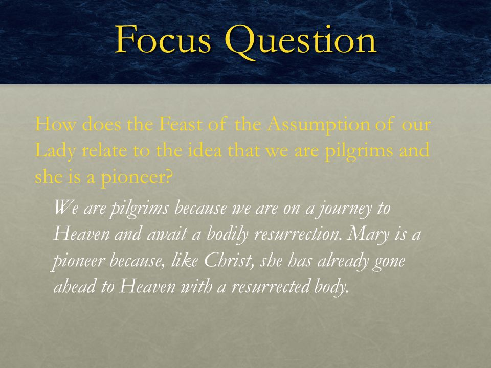 Focus Question How does the Feast of the Assumption of our Lady relate to the idea that we are pilgrims and she is a pioneer