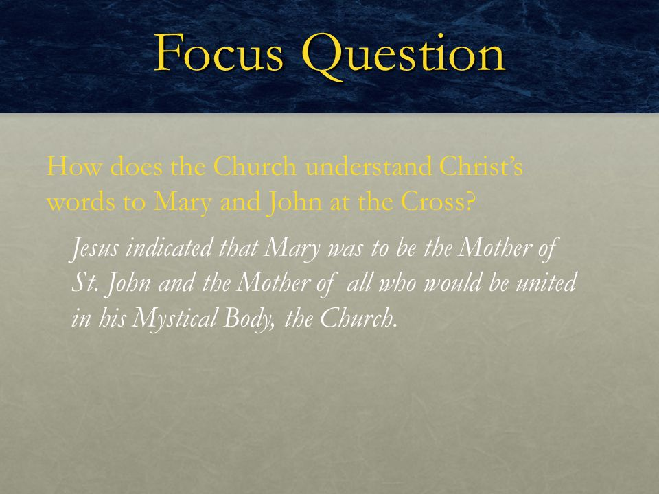Focus Question How does the Church understand Christ's words to Mary and John at the Cross