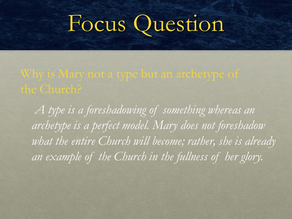 Focus Question Why is Mary not a type but an archetype of the Church