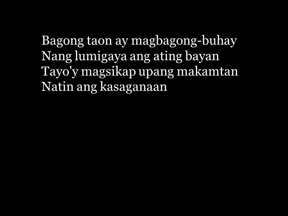 Bagong taon ay magbagong-buhay Nang lumigaya ang ating bayan Tayo y magsikap upang makamtan Natin ang kasaganaan