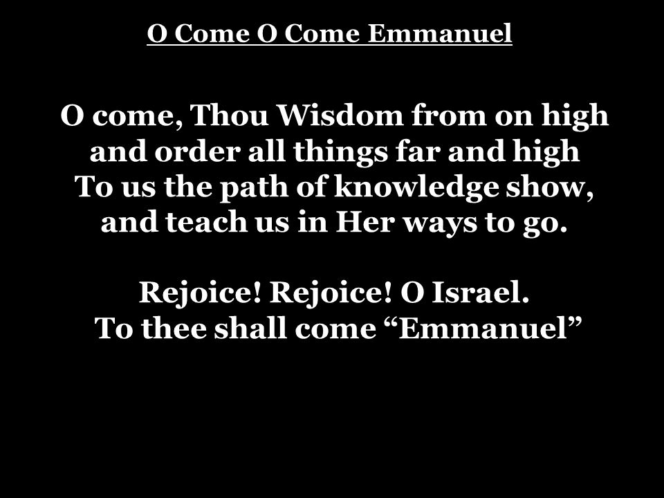 O come, Thou Wisdom from on high and order all things far and high