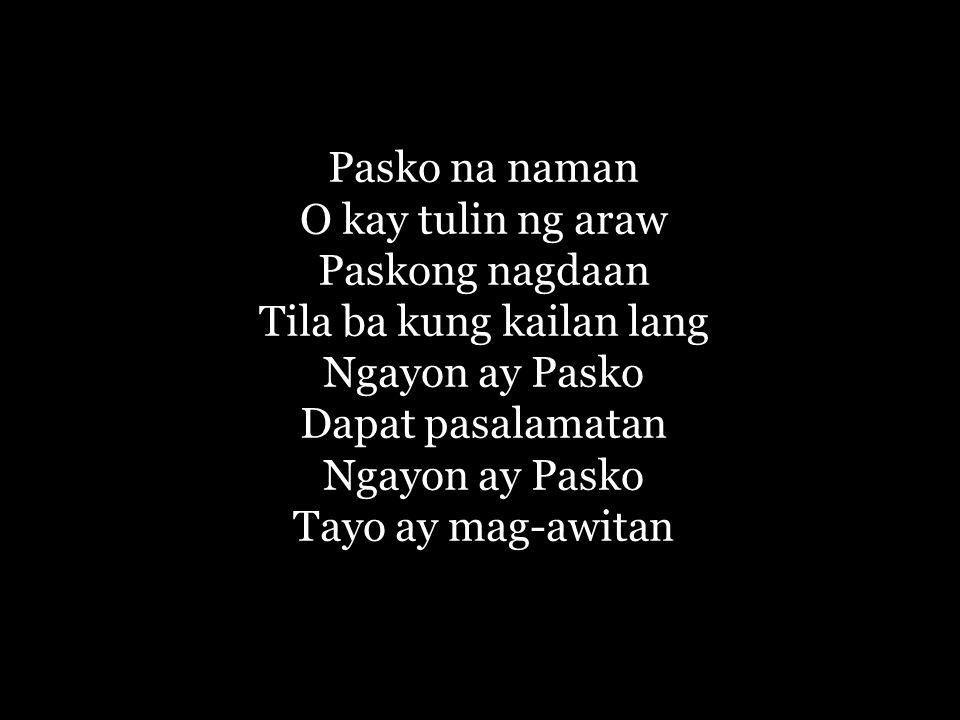 Pasko na naman O kay tulin ng araw Paskong nagdaan Tila ba kung kailan lang Ngayon ay Pasko Dapat pasalamatan Ngayon ay Pasko Tayo ay mag-awitan