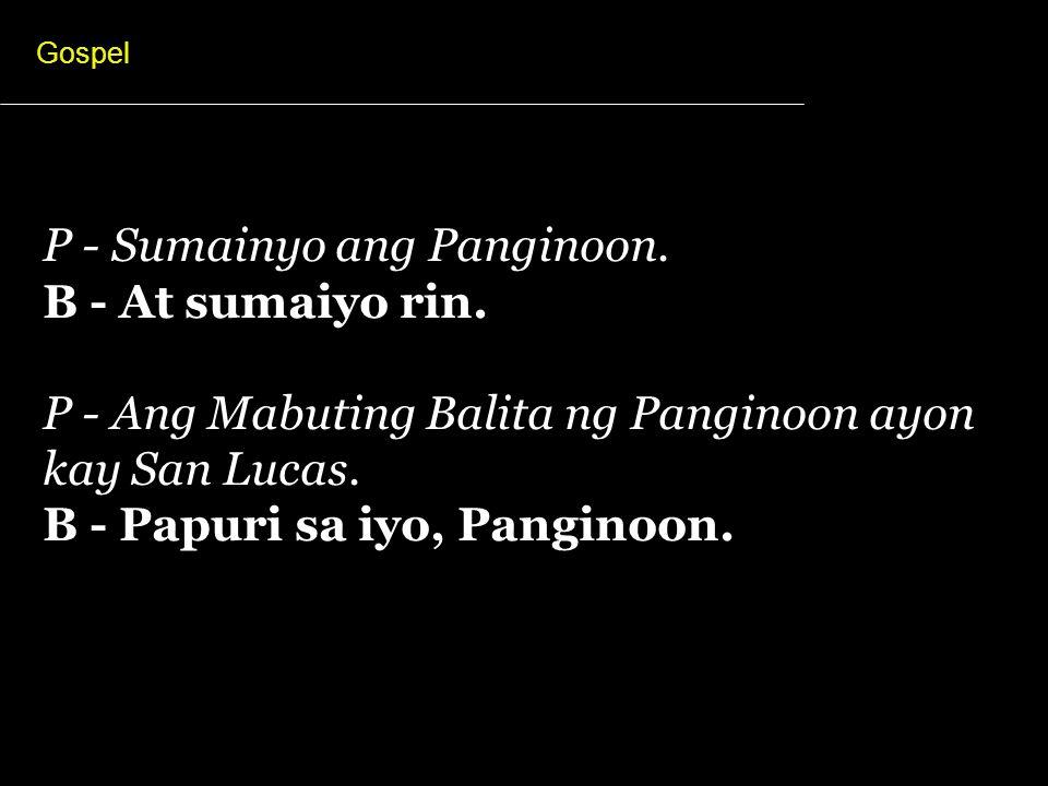 P - Sumainyo ang Panginoon. B - At sumaiyo rin.