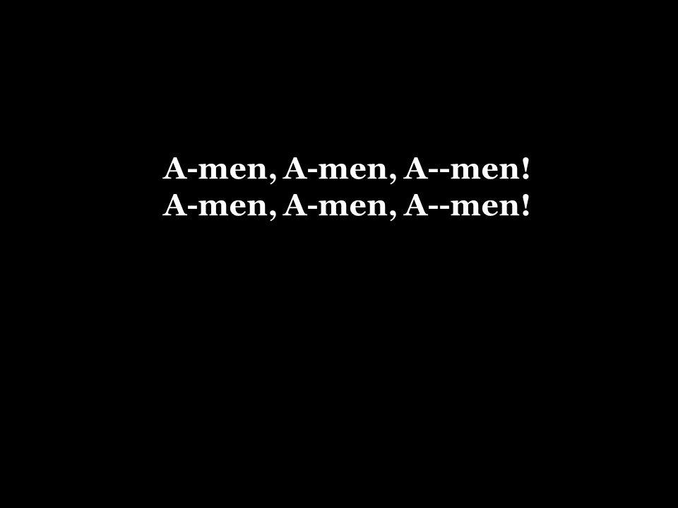 A-men, A-men, A--men!