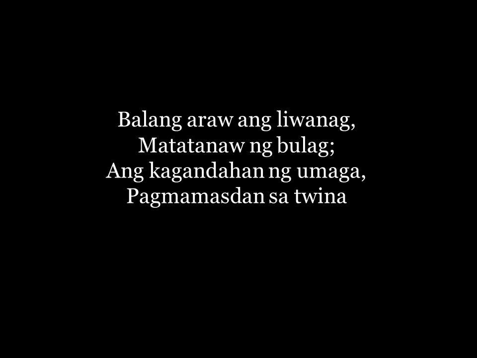 Balang araw ang liwanag, Matatanaw ng bulag; Ang kagandahan ng umaga, Pagmamasdan sa twina