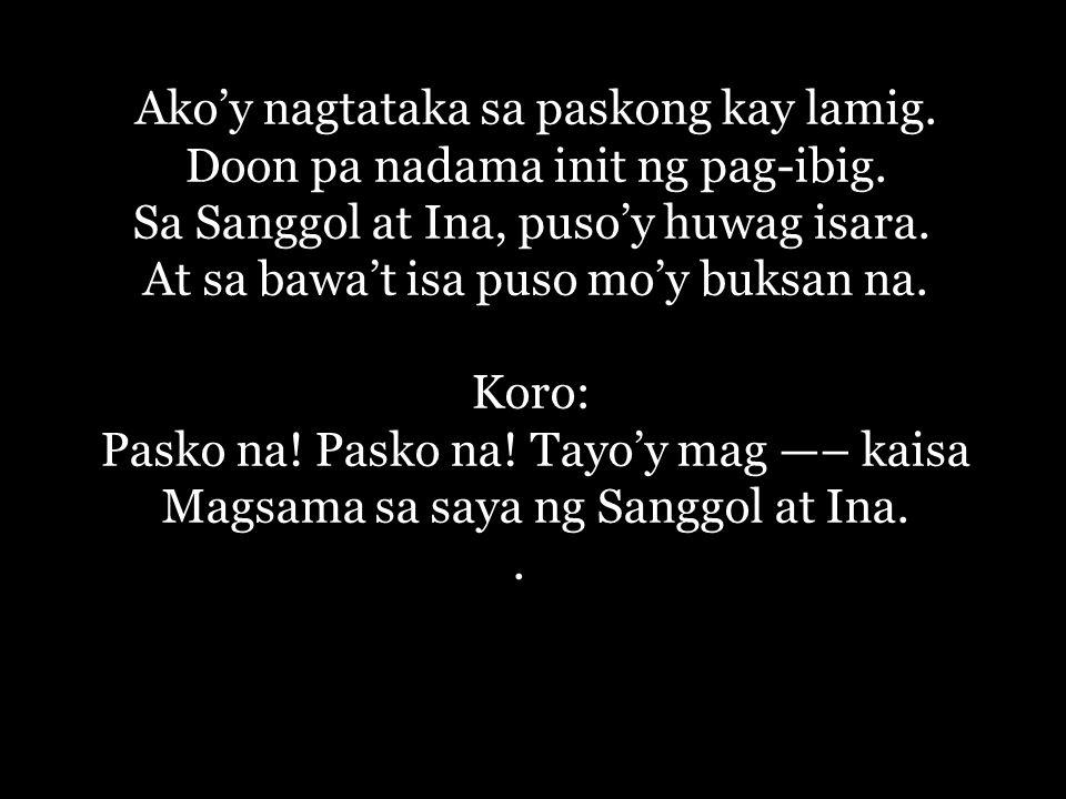 Ako'y nagtataka sa paskong kay lamig. Doon pa nadama init ng pag-ibig.