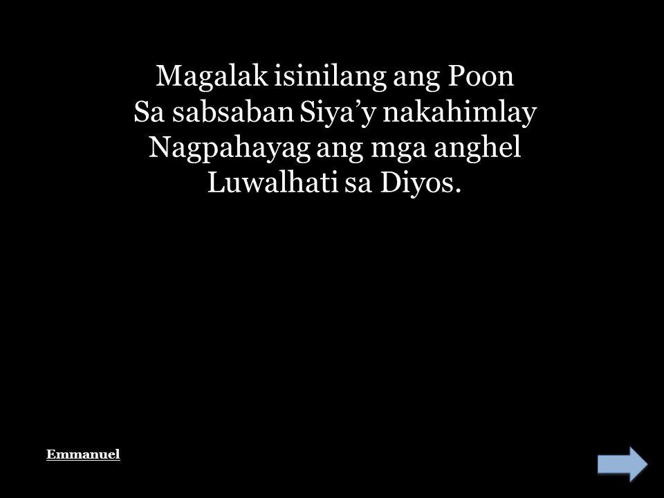 Magalak isinilang ang Poon Sa sabsaban Siya'y nakahimlay Nagpahayag ang mga anghel Luwalhati sa Diyos.