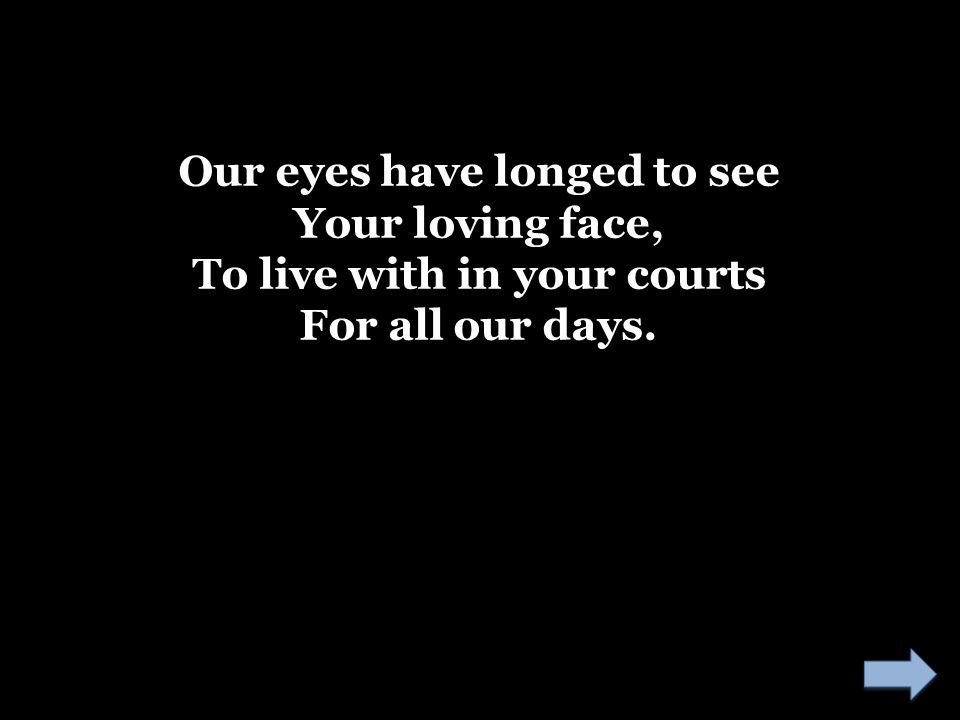 Our eyes have longed to see To live with in your courts