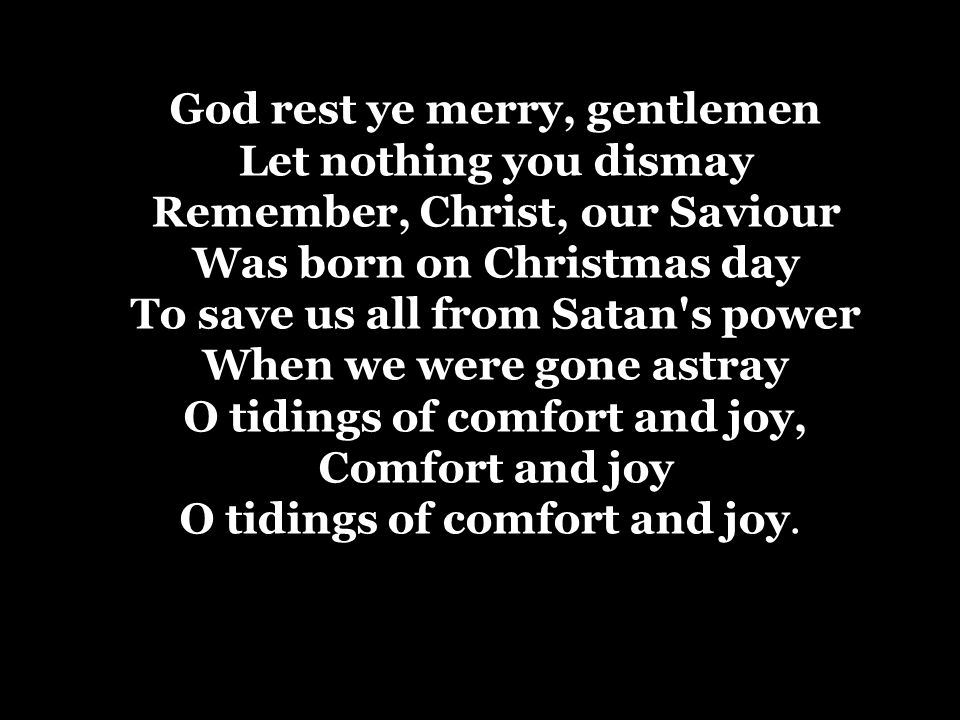 God rest ye merry, gentlemen Let nothing you dismay Remember, Christ, our Saviour Was born on Christmas day To save us all from Satan s power When we were gone astray O tidings of comfort and joy, Comfort and joy O tidings of comfort and joy.