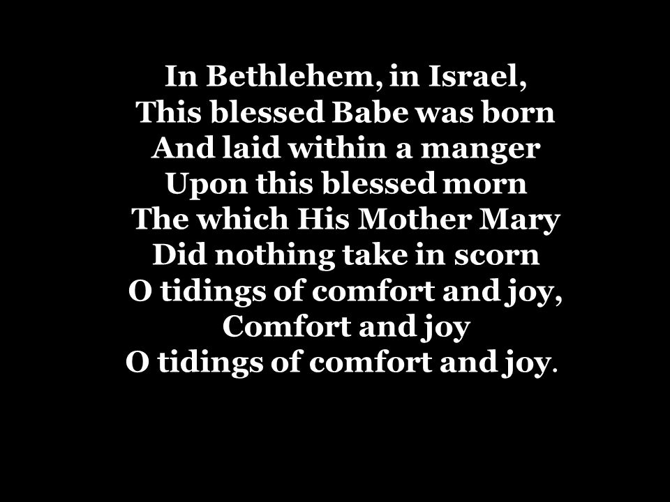 In Bethlehem, in Israel, This blessed Babe was born And laid within a manger Upon this blessed morn The which His Mother Mary Did nothing take in scorn O tidings of comfort and joy, Comfort and joy O tidings of comfort and joy.