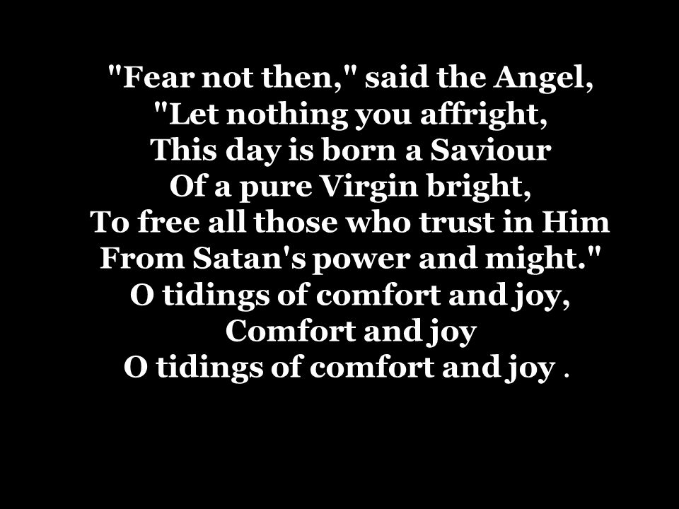 Fear not then, said the Angel, Let nothing you affright, This day is born a Saviour Of a pure Virgin bright, To free all those who trust in Him From Satan s power and might. O tidings of comfort and joy, Comfort and joy O tidings of comfort and joy .