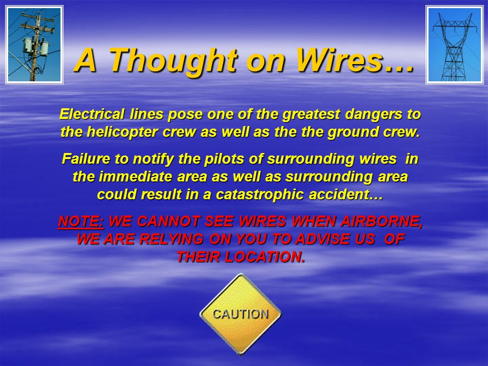 A Thought on Wires… Electrical lines pose one of the greatest dangers to the helicopter crew as well as the the ground crew.