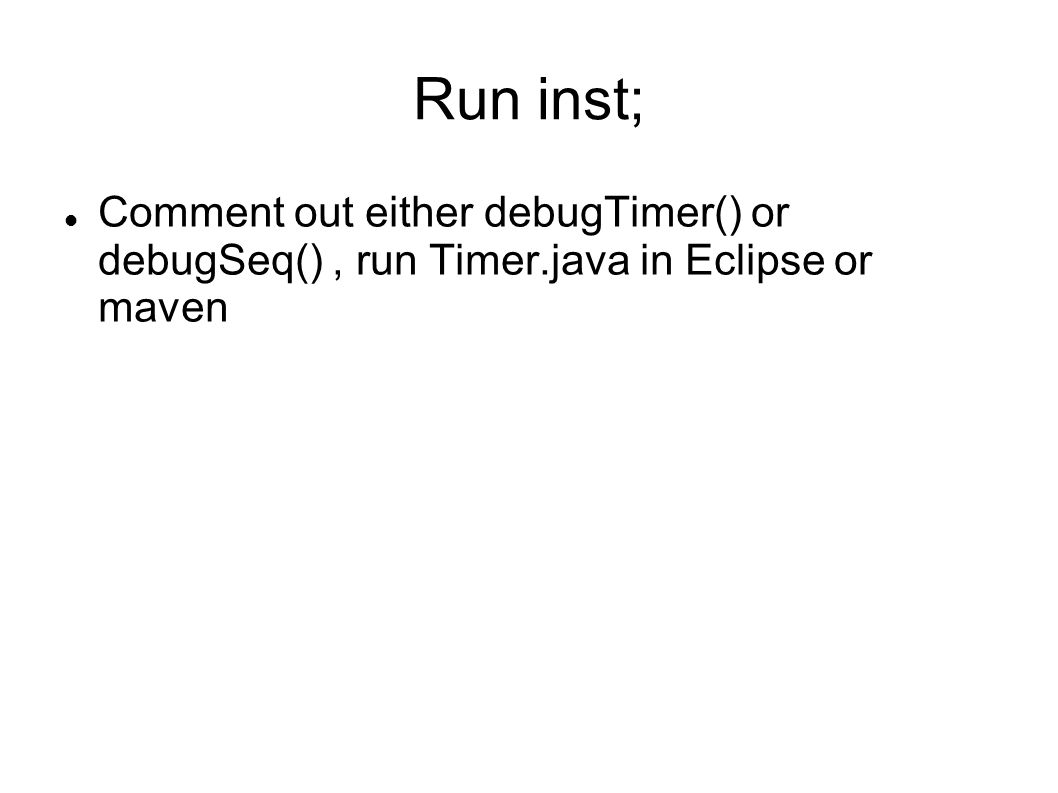 Run inst; Comment out either debugTimer() or debugSeq() , run Timer.java in Eclipse or maven