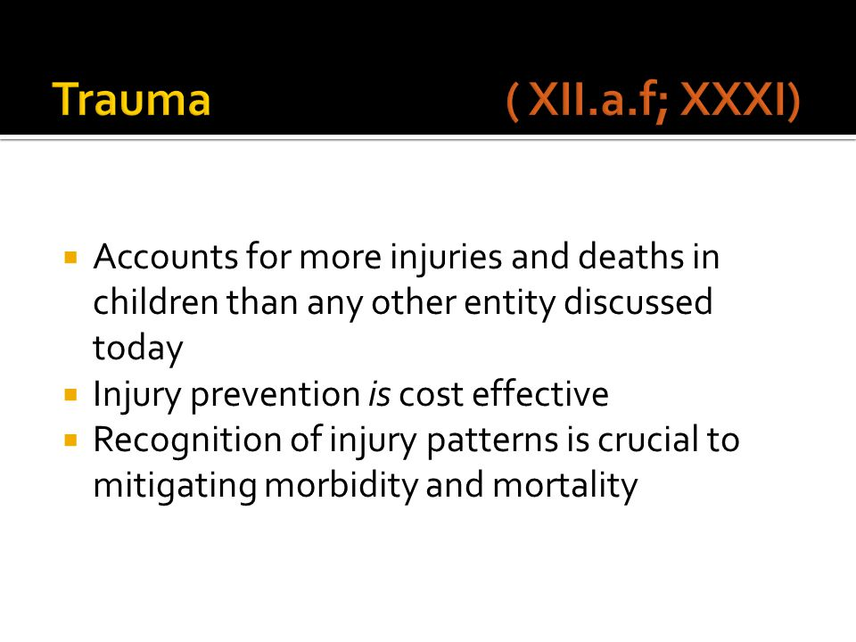 Trauma ( XII.a.f; XXXI) Accounts for more injuries and deaths in children than any other entity discussed today.