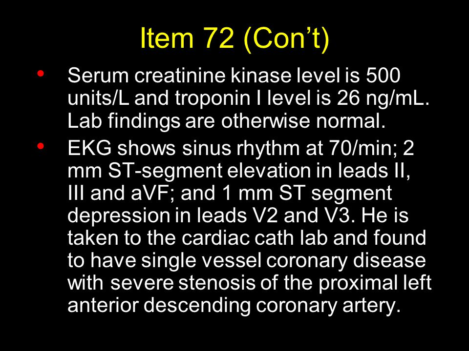 Item 72 (Con't) Serum creatinine kinase level is 500 units/L and troponin I level is 26 ng/mL. Lab findings are otherwise normal.
