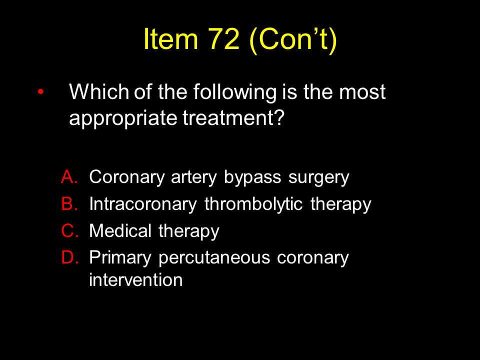 Item 72 (Con't) Which of the following is the most appropriate treatment Coronary artery bypass surgery.