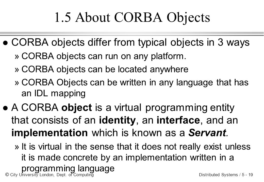1.5 About CORBA Objects CORBA objects differ from typical objects in 3 ways. CORBA objects can run on any platform.