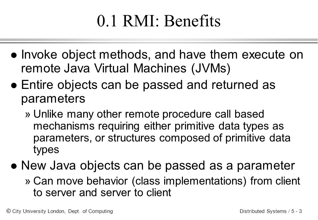 0.1 RMI: Benefits Invoke object methods, and have them execute on remote Java Virtual Machines (JVMs)