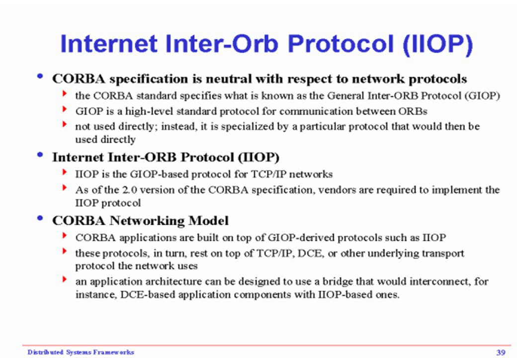 ORB interoperability CORBA 2.0 Compliant ORBs are able to interoperate via the internet inter-ORB Protocol IIOP.