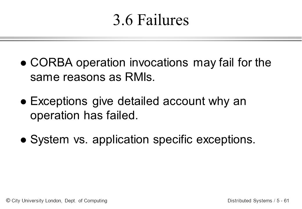 3.6 Failures CORBA operation invocations may fail for the same reasons as RMIs. Exceptions give detailed account why an operation has failed.