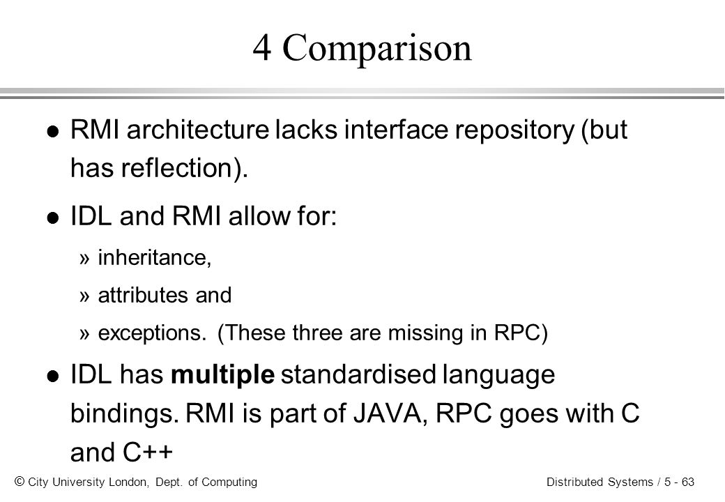 4 Comparison RMI architecture lacks interface repository (but has reflection). IDL and RMI allow for: