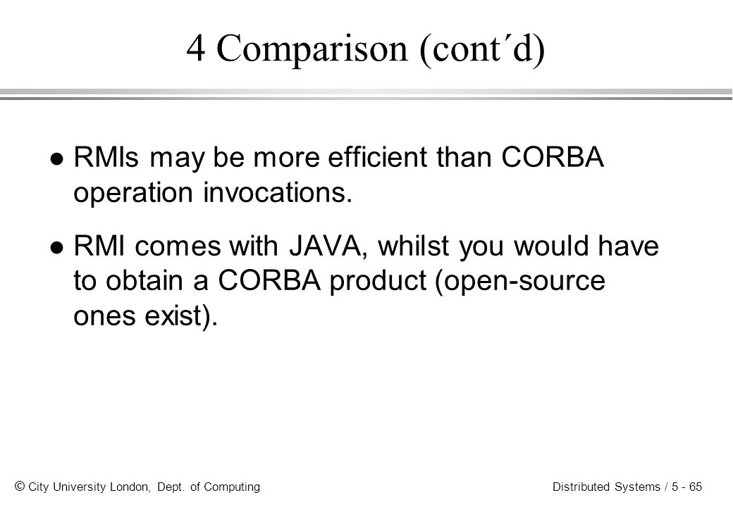 4 Comparison (cont´d) RMIs may be more efficient than CORBA operation invocations.