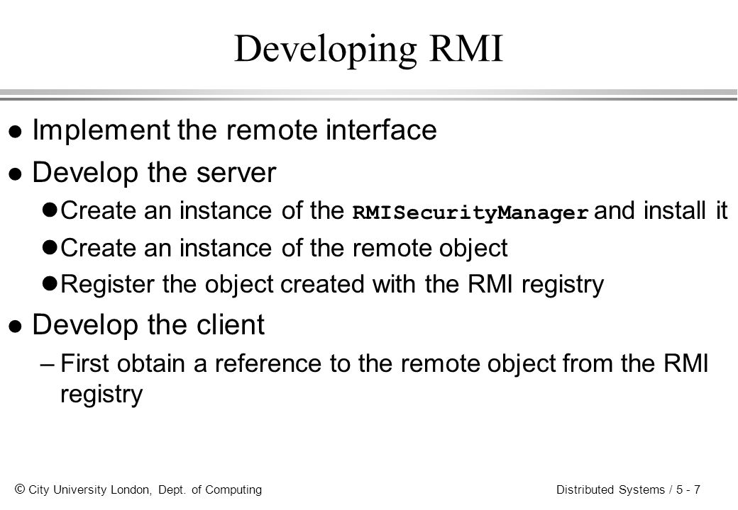 Developing RMI Implement the remote interface Develop the server