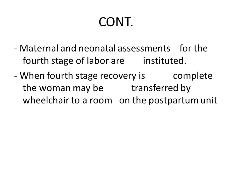 CONT. - Maternal and neonatal assessments for the fourth stage of labor are instituted.