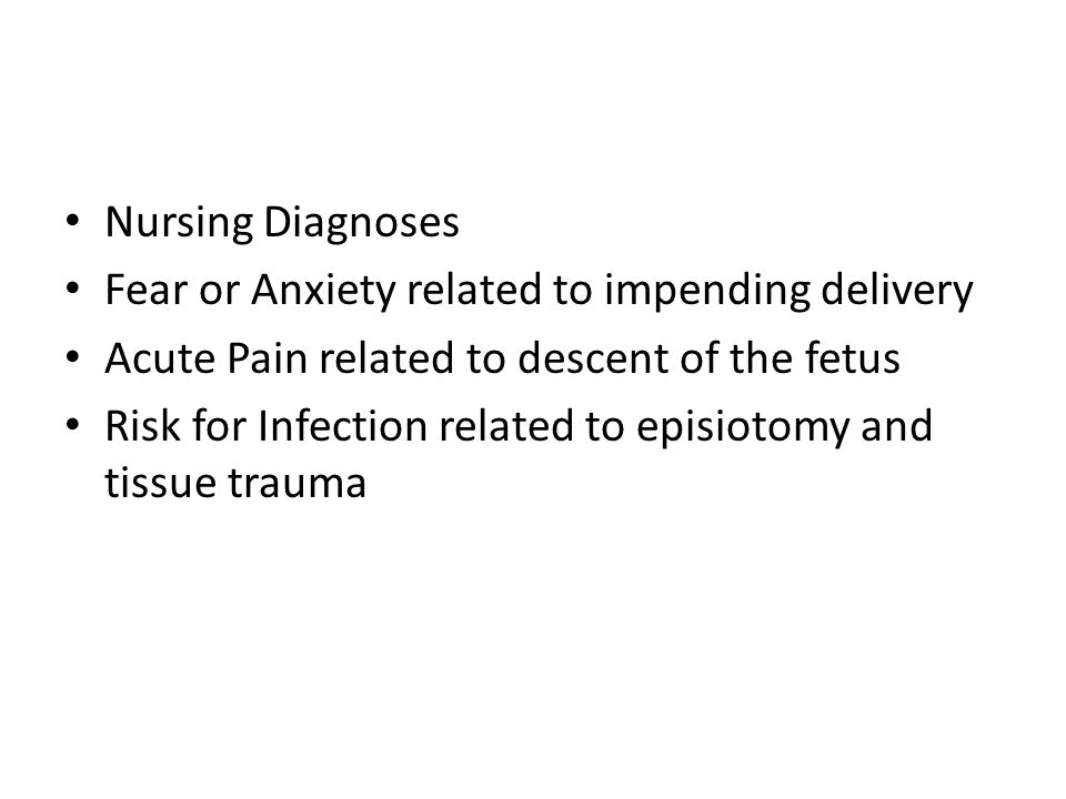 Nursing Diagnoses Fear or Anxiety related to impending delivery. Acute Pain related to descent of the fetus.