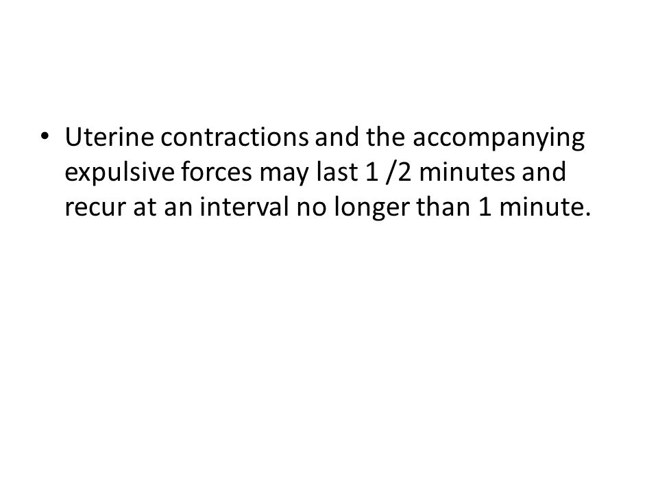Uterine contractions and the accompanying expulsive forces may last 1 /2 minutes and recur at an interval no longer than 1 minute.