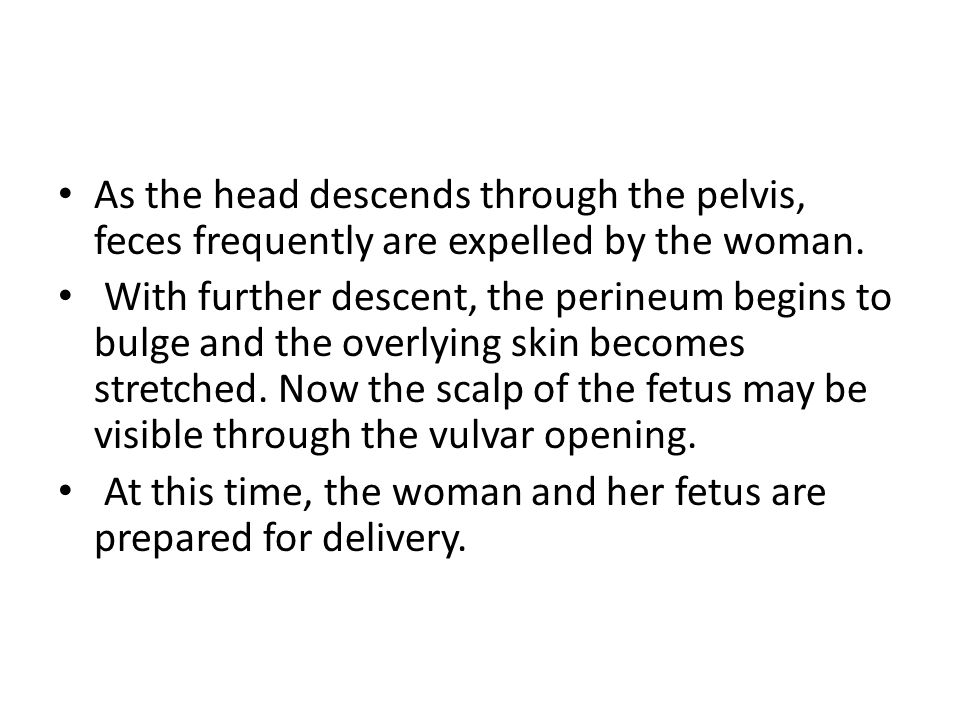 As the head descends through the pelvis, feces frequently are expelled by the woman.