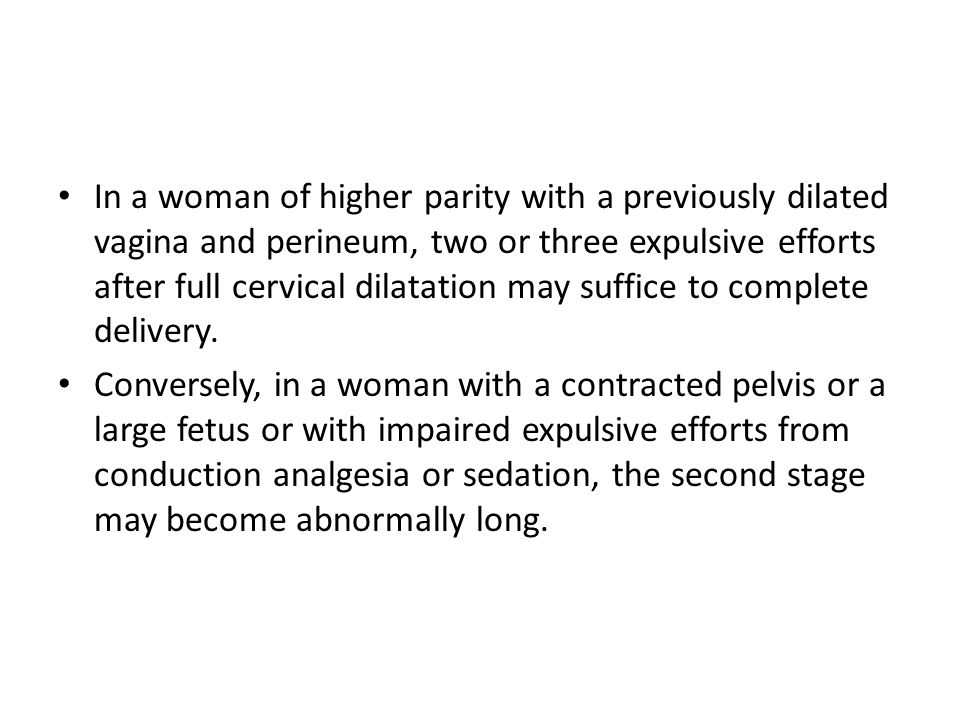 In a woman of higher parity with a previously dilated vagina and perineum, two or three expulsive efforts after full cervical dilatation may suffice to complete delivery.