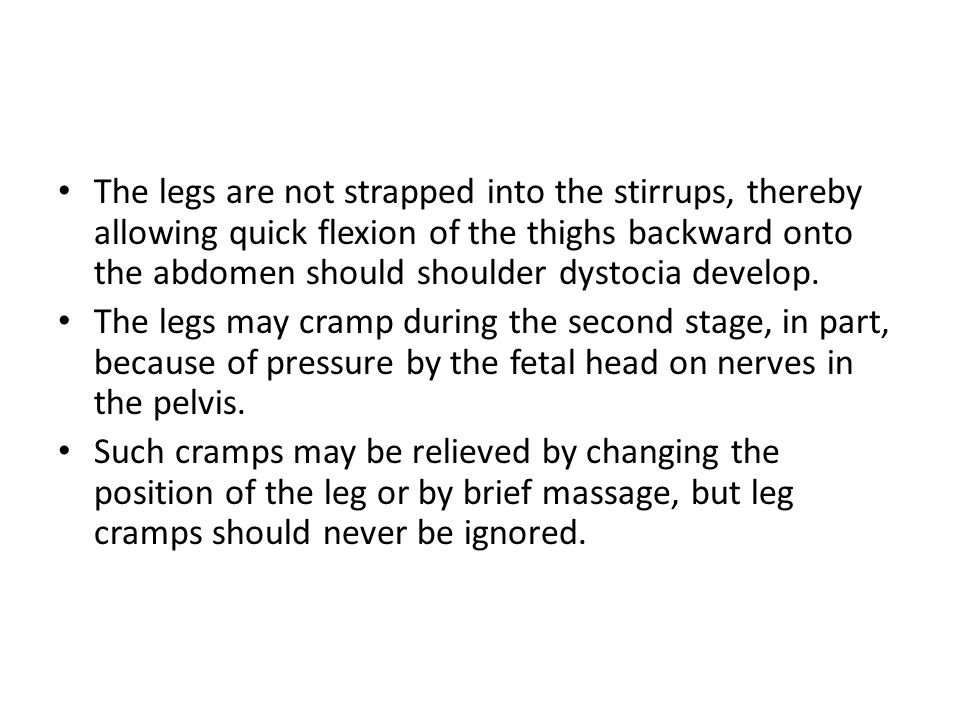 The legs are not strapped into the stirrups, thereby allowing quick flexion of the thighs backward onto the abdomen should shoulder dystocia develop.
