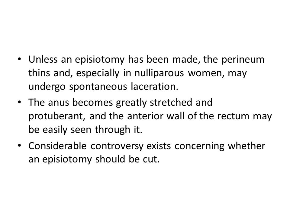 Unless an episiotomy has been made, the perineum thins and, especially in nulliparous women, may undergo spontaneous laceration.