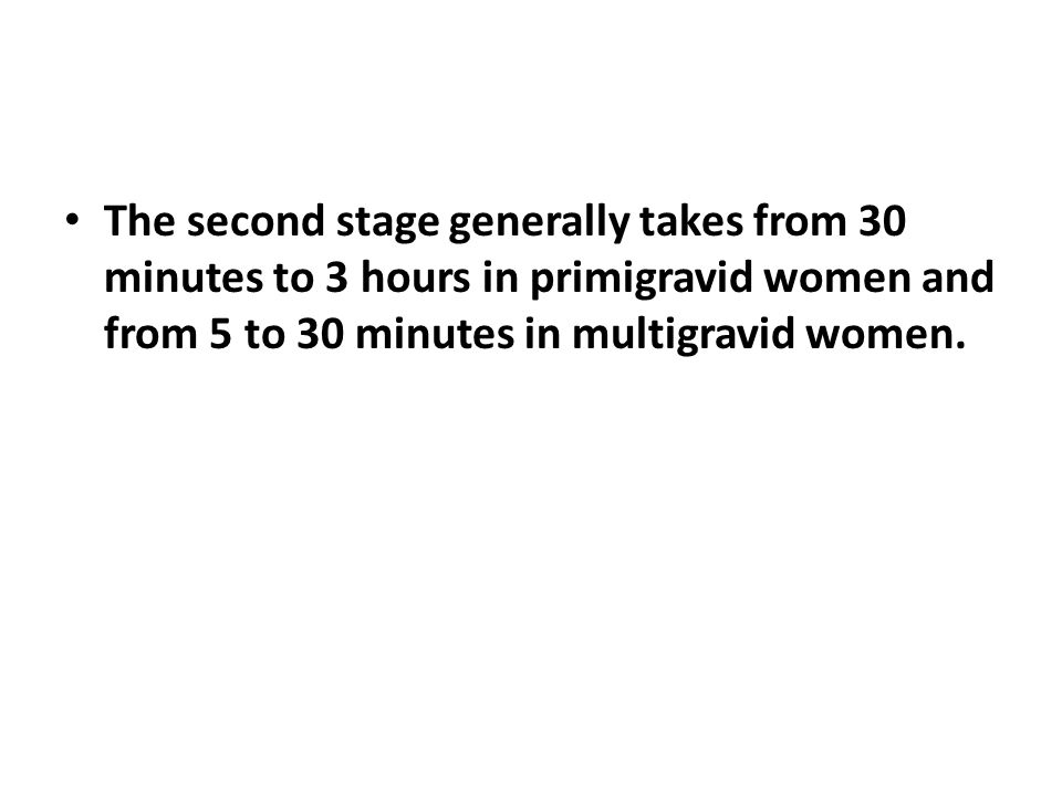 The second stage generally takes from 30 minutes to 3 hours in primigravid women and from 5 to 30 minutes in multigravid women.