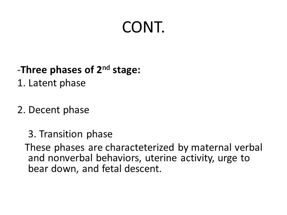 CONT. -Three phases of 2nd stage: 1. Latent phase 2. Decent phase