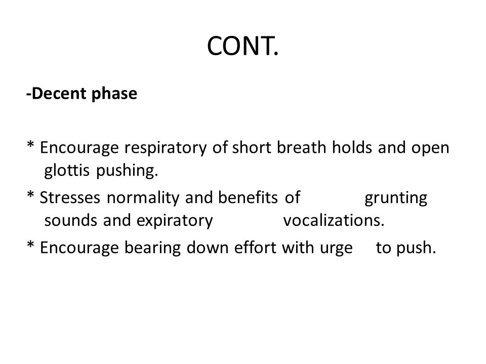 CONT. -Decent phase. * Encourage respiratory of short breath holds and open glottis pushing.