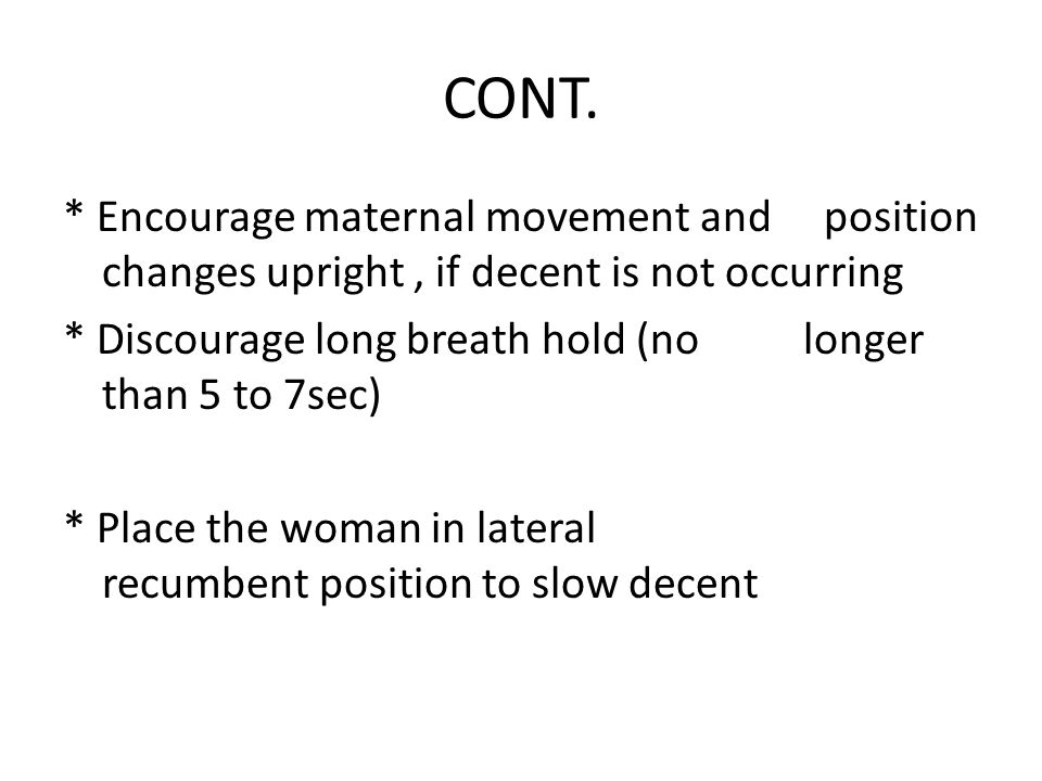 CONT. * Encourage maternal movement and position changes upright , if decent is not occurring.