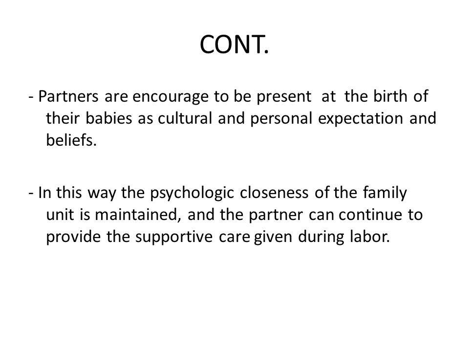 CONT. - Partners are encourage to be present at the birth of their babies as cultural and personal expectation and beliefs.
