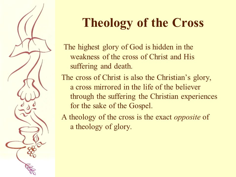 Theology of the Cross The highest glory of God is hidden in the weakness of the cross of Christ and His suffering and death.