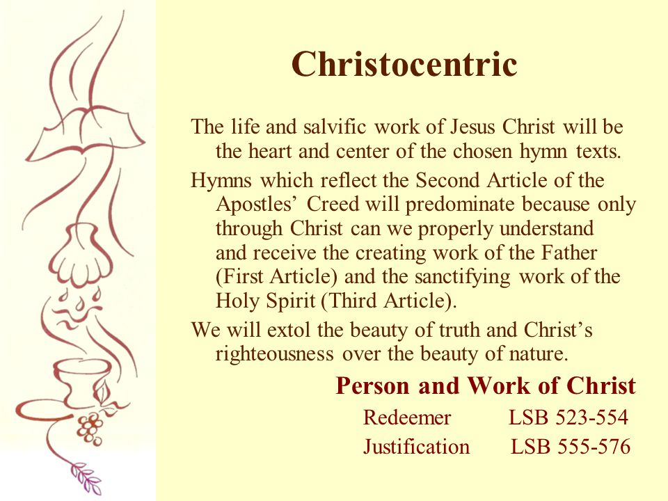 Christocentric The life and salvific work of Jesus Christ will be the heart and center of the chosen hymn texts.