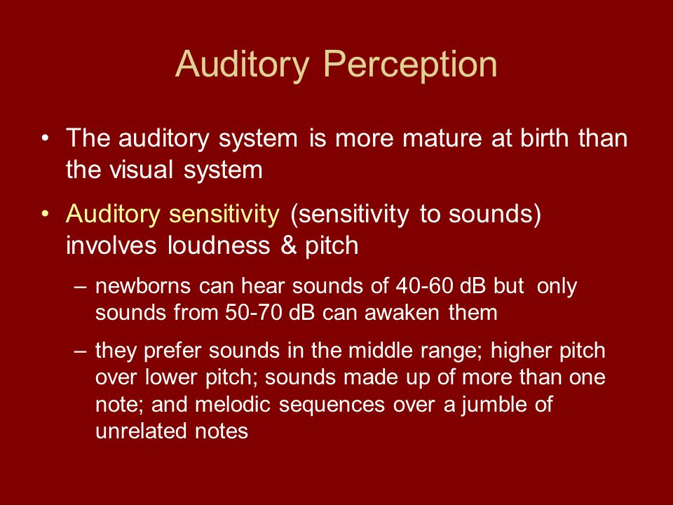 Auditory Perception The auditory system is more mature at birth than the visual system.