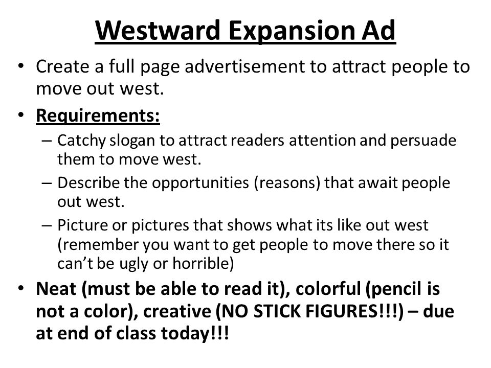 Westward Expansion Ad Create a full page advertisement to attract people to move out west. Requirements: