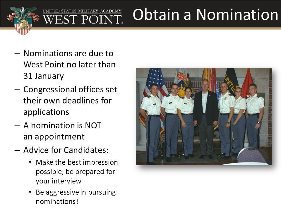 Obtain a Nomination Nominations are due to West Point no later than 31 January. Congressional offices set their own deadlines for applications.