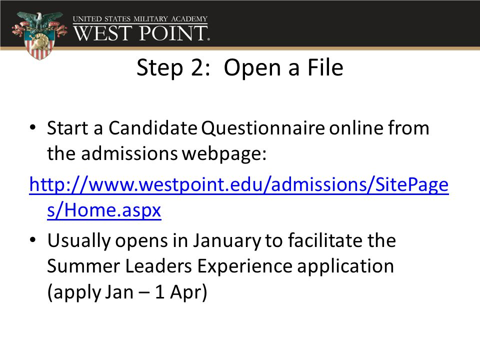 Step 2: Open a File Start a Candidate Questionnaire online from the admissions webpage: http://www.westpoint.edu/admissions/SitePages/Home.aspx.