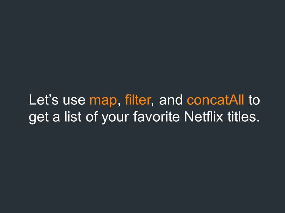 Let's use map, filter, and concatAll to get a list of your favorite Netflix titles.