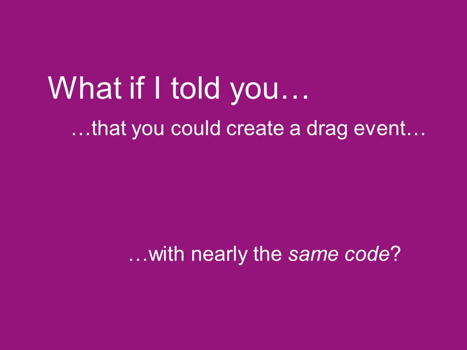 What if I told you… …that you could create a drag event…